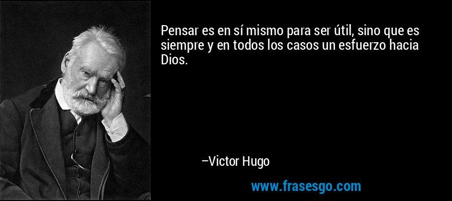 Pensar es en sí mismo para ser útil, sino que es siempre y en todos los casos un esfuerzo hacia Dios. – Victor Hugo