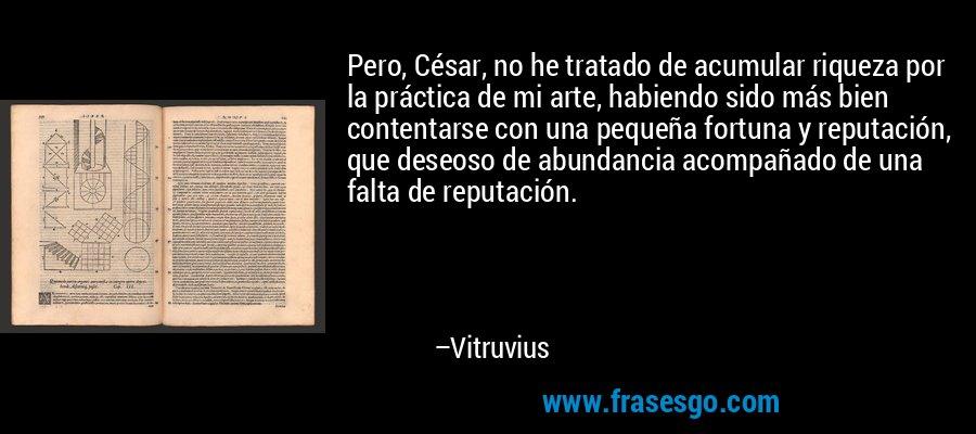 Pero, César, no he tratado de acumular riqueza por la práctica de mi arte, habiendo sido más bien contentarse con una pequeña fortuna y reputación, que deseoso de abundancia acompañado de una falta de reputación. – Vitruvius