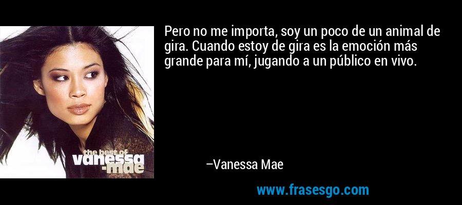 Pero no me importa, soy un poco de un animal de gira. Cuando estoy de gira es la emoción más grande para mí, jugando a un público en vivo. – Vanessa Mae