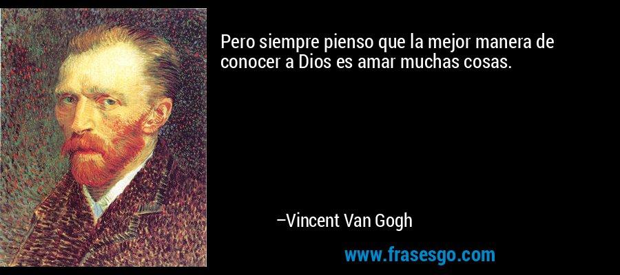 Pero siempre pienso que la mejor manera de conocer a Dios es amar muchas cosas. – Vincent Van Gogh