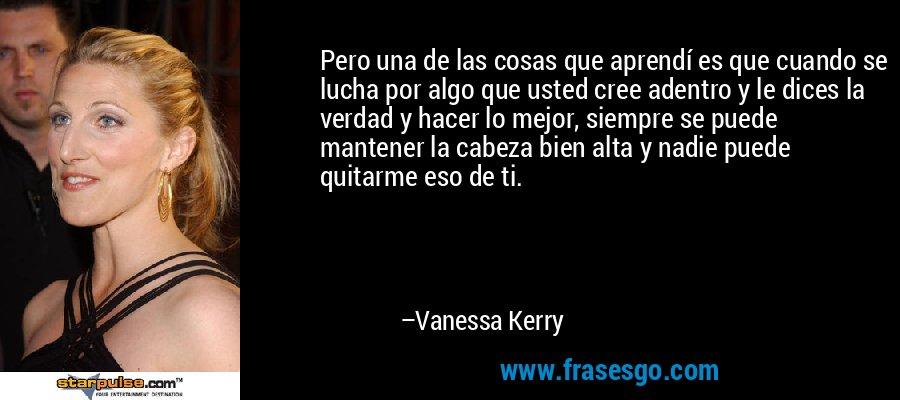 Pero una de las cosas que aprendí es que cuando se lucha por algo que usted cree adentro y le dices la verdad y hacer lo mejor, siempre se puede mantener la cabeza bien alta y nadie puede quitarme eso de ti. – Vanessa Kerry