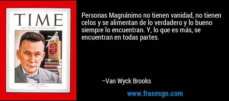 Personas Magnánimo no tienen vanidad, no tienen celos y se alimentan de lo verdadero y lo bueno siempre lo encuentran. Y, lo que es más, se encuentran en todas partes. – Van Wyck Brooks