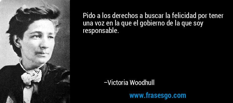 Pido a los derechos a buscar la felicidad por tener una voz en la que el gobierno de la que soy responsable. – Victoria Woodhull
