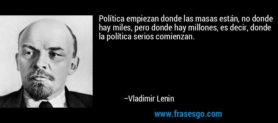 Política empiezan donde las masas están, no donde hay miles, pero donde hay millones, es decir, donde la política serios comienzan. – Vladimir Lenin