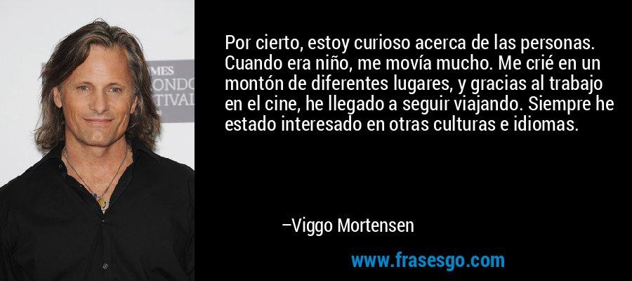 Por cierto, estoy curioso acerca de las personas. Cuando era niño, me movía mucho. Me crié en un montón de diferentes lugares, y gracias al trabajo en el cine, he llegado a seguir viajando. Siempre he estado interesado en otras culturas e idiomas. – Viggo Mortensen