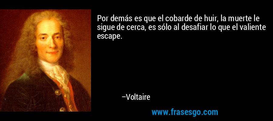 Por demás es que el cobarde de huir, la muerte le sigue de cerca, es sólo al desafiar lo que el valiente escape. – Voltaire