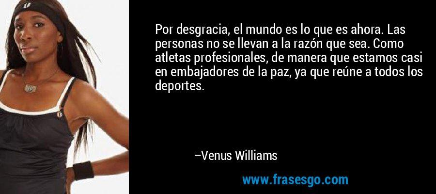 Por desgracia, el mundo es lo que es ahora. Las personas no se llevan a la razón que sea. Como atletas profesionales, de manera que estamos casi en embajadores de la paz, ya que reúne a todos los deportes. – Venus Williams