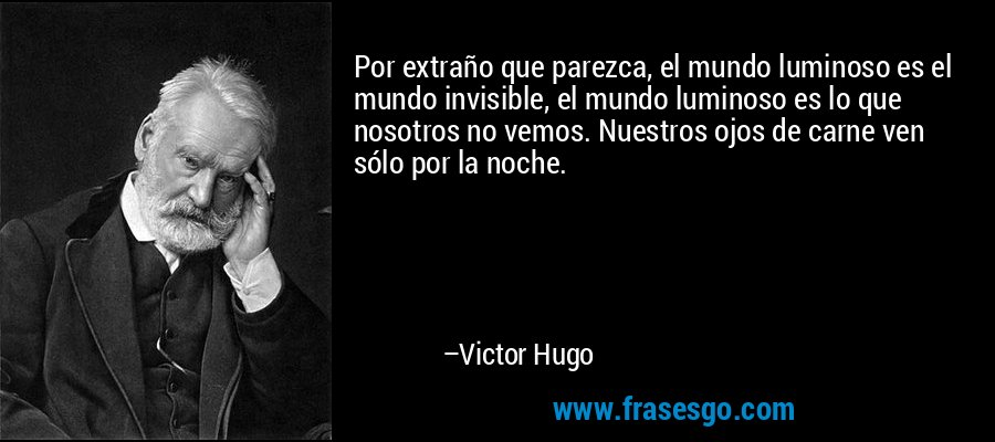 Por extraño que parezca, el mundo luminoso es el mundo invisible, el mundo luminoso es lo que nosotros no vemos. Nuestros ojos de carne ven sólo por la noche. – Victor Hugo