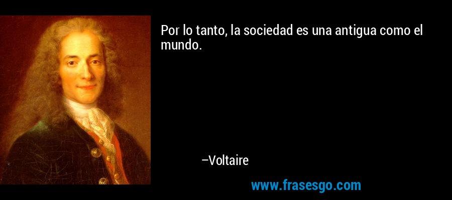 Por lo tanto, la sociedad es una antigua como el mundo. – Voltaire