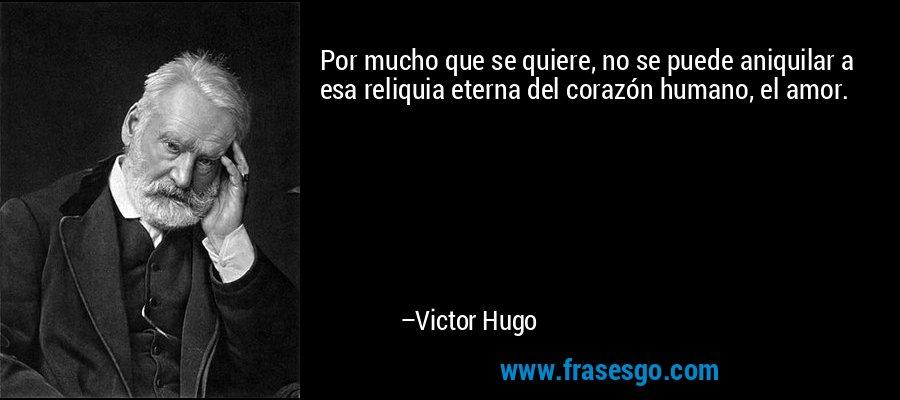 Por mucho que se quiere, no se puede aniquilar a esa reliquia eterna del corazón humano, el amor. – Victor Hugo
