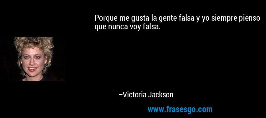 Porque me gusta la gente falsa y yo siempre pienso que nunca voy falsa. – Victoria Jackson