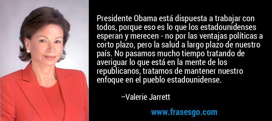 Presidente Obama está dispuesta a trabajar con todos, porque eso es lo que los estadounidenses esperan y merecen - no por las ventajas políticas a corto plazo, pero la salud a largo plazo de nuestro país. No pasamos mucho tiempo tratando de averiguar lo que está en la mente de los republicanos, tratamos de mantener nuestro enfoque en el pueblo estadounidense. – Valerie Jarrett