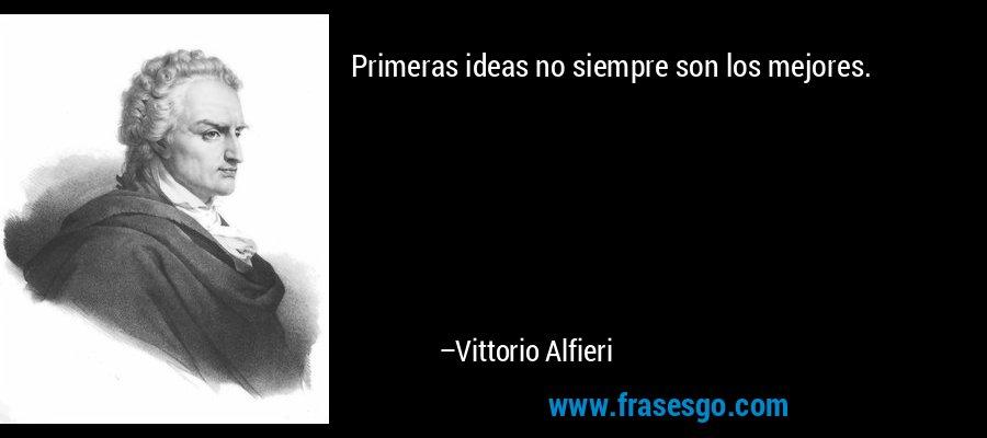 Primeras ideas no siempre son los mejores. – Vittorio Alfieri