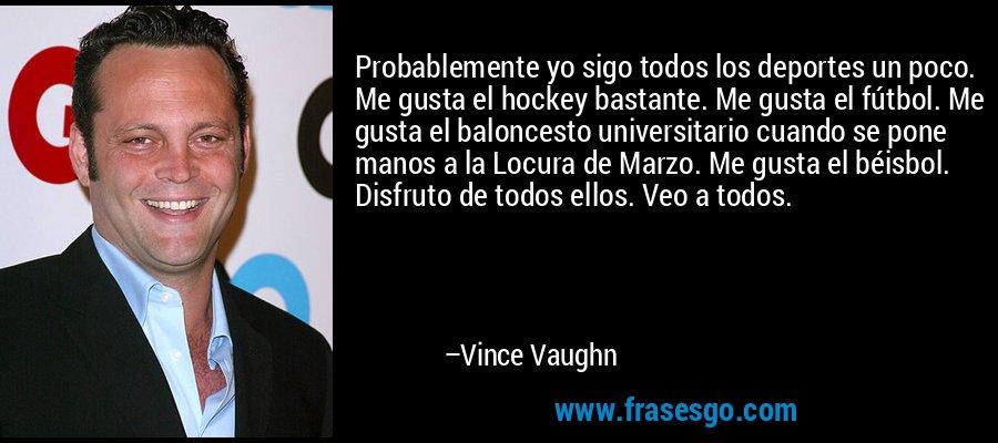 Probablemente yo sigo todos los deportes un poco. Me gusta el hockey bastante. Me gusta el fútbol. Me gusta el baloncesto universitario cuando se pone manos a la Locura de Marzo. Me gusta el béisbol. Disfruto de todos ellos. Veo a todos. – Vince Vaughn