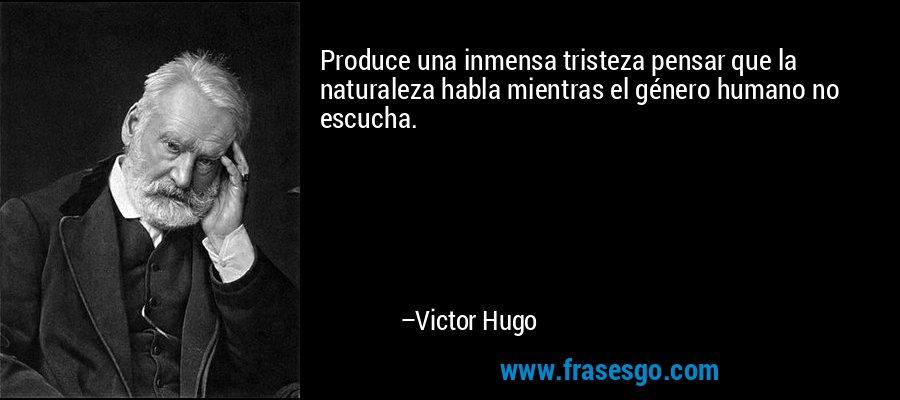Produce una inmensa tristeza pensar que la naturaleza habla mientras el género humano no escucha. – Victor Hugo