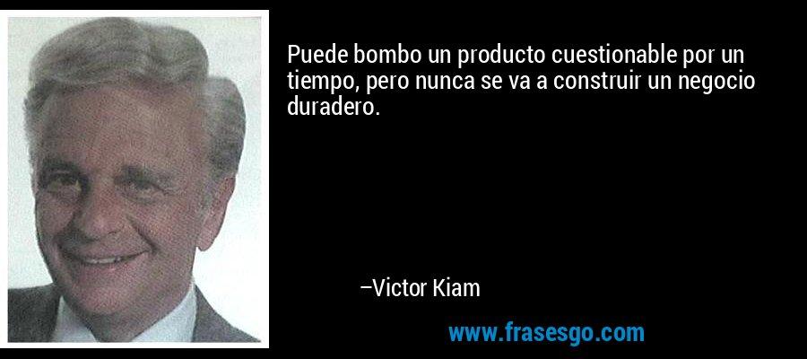 Puede bombo un producto cuestionable por un tiempo, pero nunca se va a construir un negocio duradero. – Victor Kiam