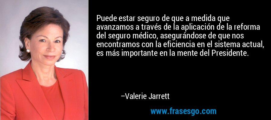 Puede estar seguro de que a medida que avanzamos a través de la aplicación de la reforma del seguro médico, asegurándose de que nos encontramos con la eficiencia en el sistema actual, es más importante en la mente del Presidente. – Valerie Jarrett