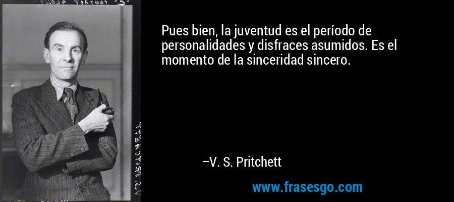 Pues bien, la juventud es el período de personalidades y disfraces asumidos. Es el momento de la sinceridad sincero. – V. S. Pritchett
