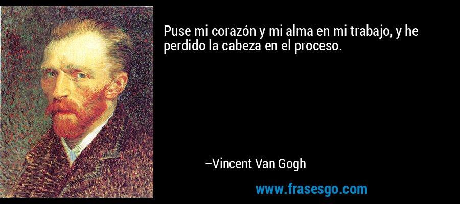 Puse mi corazón y mi alma en mi trabajo, y he perdido la cabeza en el proceso. – Vincent Van Gogh