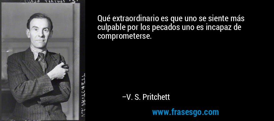 Qué extraordinario es que uno se siente más culpable por los pecados uno es incapaz de comprometerse. – V. S. Pritchett