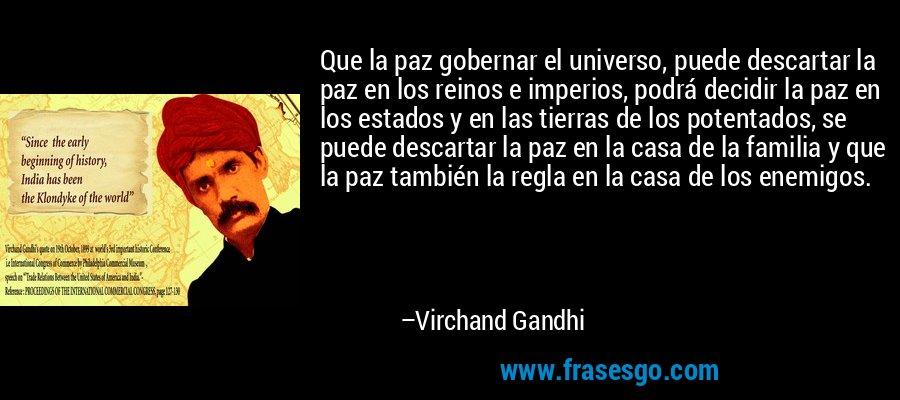 Que la paz gobernar el universo, puede descartar la paz en los reinos e imperios, podrá decidir la paz en los estados y en las tierras de los potentados, se puede descartar la paz en la casa de la familia y que la paz también la regla en la casa de los enemigos. – Virchand Gandhi