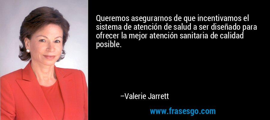 Queremos asegurarnos de que incentivamos el sistema de atención de salud a ser diseñado para ofrecer la mejor atención sanitaria de calidad posible. – Valerie Jarrett