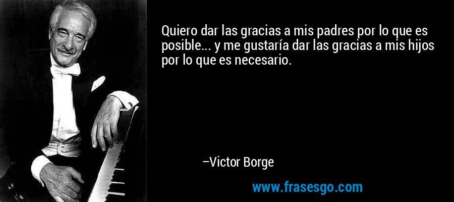 Quiero dar las gracias a mis padres por lo que es posible... y me gustaría dar las gracias a mis hijos por lo que es necesario. – Victor Borge