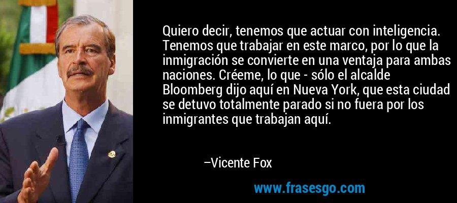 Quiero decir, tenemos que actuar con inteligencia. Tenemos que trabajar en este marco, por lo que la inmigración se convierte en una ventaja para ambas naciones. Créeme, lo que - sólo el alcalde Bloomberg dijo aquí en Nueva York, que esta ciudad se detuvo totalmente parado si no fuera por los inmigrantes que trabajan aquí. – Vicente Fox
