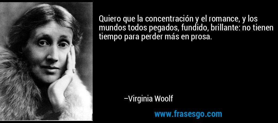 Quiero que la concentración y el romance, y los mundos todos pegados, fundido, brillante: no tienen tiempo para perder más en prosa. – Virginia Woolf
