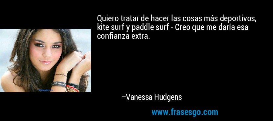 Quiero tratar de hacer las cosas más deportivos, kite surf y paddle surf - Creo que me daría esa confianza extra. – Vanessa Hudgens