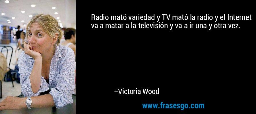 Radio mató variedad y TV mató la radio y el Internet va a matar a la televisión y va a ir una y otra vez. – Victoria Wood