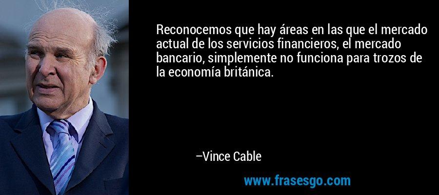 Reconocemos que hay áreas en las que el mercado actual de los servicios financieros, el mercado bancario, simplemente no funciona para trozos de la economía británica. – Vince Cable