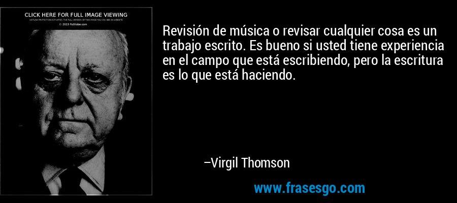 Revisión de música o revisar cualquier cosa es un trabajo escrito. Es bueno si usted tiene experiencia en el campo que está escribiendo, pero la escritura es lo que está haciendo. – Virgil Thomson