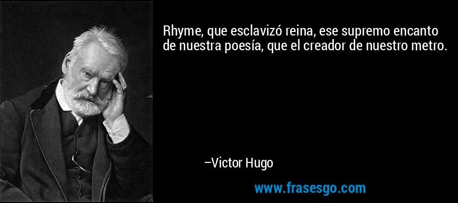 Rhyme, que esclavizó reina, ese supremo encanto de nuestra poesía, que el creador de nuestro metro. – Victor Hugo