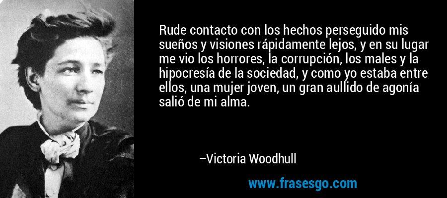 Rude contacto con los hechos perseguido mis sueños y visiones rápidamente lejos, y en su lugar me vio los horrores, la corrupción, los males y la hipocresía de la sociedad, y como yo estaba entre ellos, una mujer joven, un gran aullido de agonía salió de mi alma. – Victoria Woodhull
