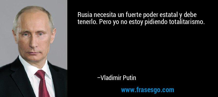 Rusia necesita un fuerte poder estatal y debe tenerlo. Pero yo no estoy pidiendo totalitarismo. – Vladimir Putin