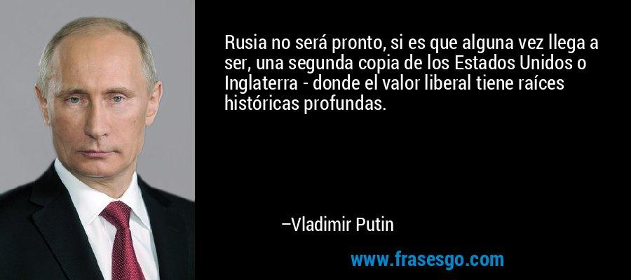 Rusia no será pronto, si es que alguna vez llega a ser, una segunda copia de los Estados Unidos o Inglaterra - donde el valor liberal tiene raíces históricas profundas. – Vladimir Putin
