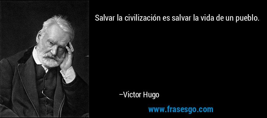 Salvar la civilización es salvar la vida de un pueblo. – Victor Hugo
