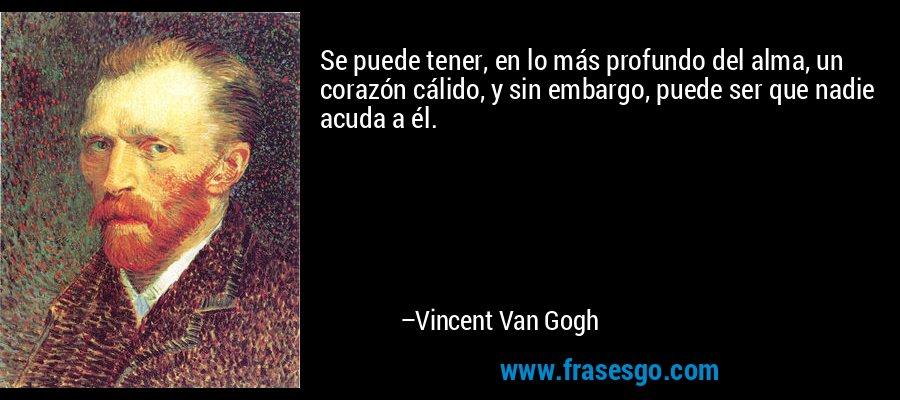 Se puede tener, en lo más profundo del alma, un corazón cálido, y sin embargo, puede ser que nadie acuda a él. – Vincent Van Gogh