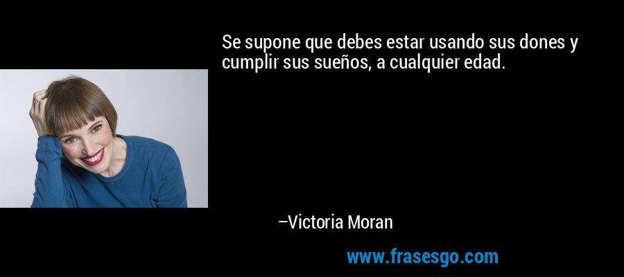 Se supone que debes estar usando sus dones y cumplir sus sueños, a cualquier edad. – Victoria Moran