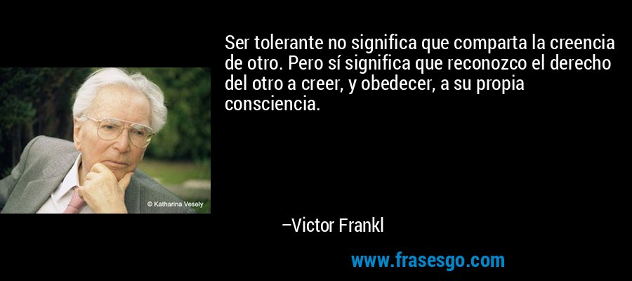 Ser tolerante no significa que comparta la creencia de otro. Pero sí significa que reconozco el derecho del otro a creer, y obedecer, a su propia consciencia. – Victor Frankl