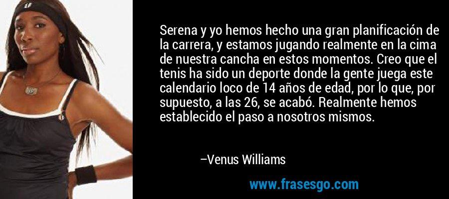 Serena y yo hemos hecho una gran planificación de la carrera, y estamos jugando realmente en la cima de nuestra cancha en estos momentos. Creo que el tenis ha sido un deporte donde la gente juega este calendario loco de 14 años de edad, por lo que, por supuesto, a las 26, se acabó. Realmente hemos establecido el paso a nosotros mismos. – Venus Williams