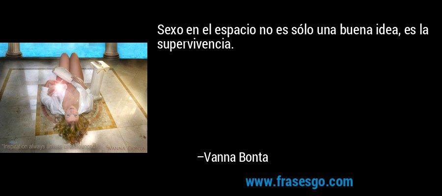 Sexo en el espacio no es sólo una buena idea, es la supervivencia. – Vanna Bonta