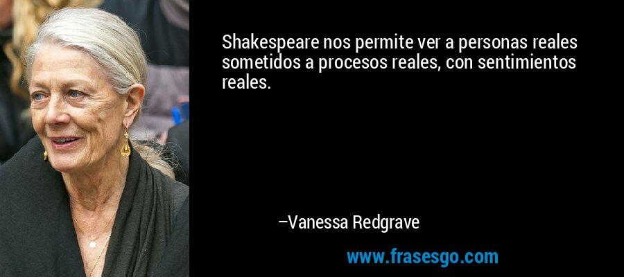 Shakespeare nos permite ver a personas reales sometidos a procesos reales, con sentimientos reales. – Vanessa Redgrave