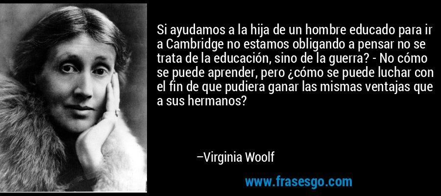 Si ayudamos a la hija de un hombre educado para ir a Cambridge no estamos obligando a pensar no se trata de la educación, sino de la guerra? - No cómo se puede aprender, pero ¿cómo se puede luchar con el fin de que pudiera ganar las mismas ventajas que a sus hermanos? – Virginia Woolf