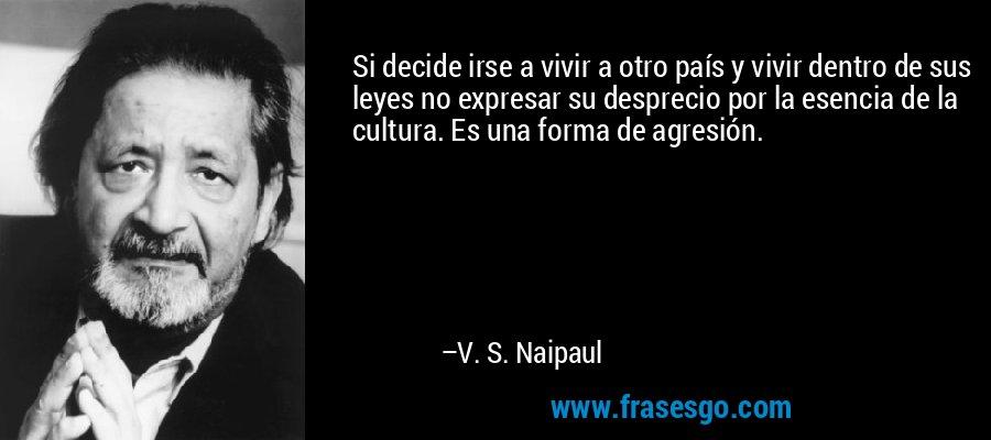 Si decide irse a vivir a otro país y vivir dentro de sus leyes no expresar su desprecio por la esencia de la cultura. Es una forma de agresión. – V. S. Naipaul