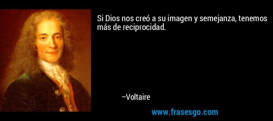Si Dios nos creó a su imagen y semejanza, tenemos más de reciprocidad. – Voltaire