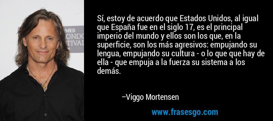 Sí, estoy de acuerdo que Estados Unidos, al igual que España fue en el siglo 17, es el principal imperio del mundo y ellos son los que, en la superficie, son los más agresivos: empujando su lengua, empujando su cultura - o lo que que hay de ella - que empuja a la fuerza su sistema a los demás. – Viggo Mortensen