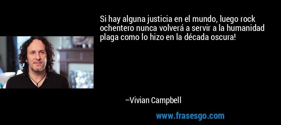 Si hay alguna justicia en el mundo, luego rock ochentero nunca volverá a servir a la humanidad plaga como lo hizo en la década oscura! – Vivian Campbell
