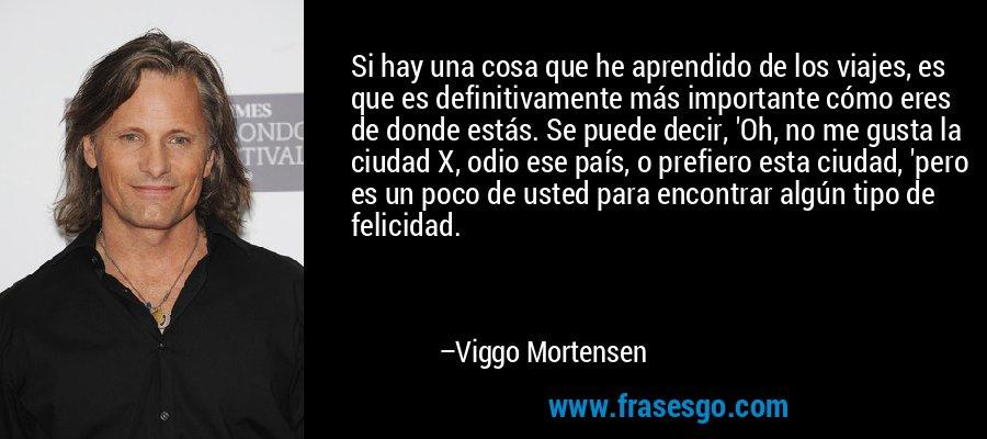 Si hay una cosa que he aprendido de los viajes, es que es definitivamente más importante cómo eres de donde estás. Se puede decir, 'Oh, no me gusta la ciudad X, odio ese país, o prefiero esta ciudad, 'pero es un poco de usted para encontrar algún tipo de felicidad. – Viggo Mortensen